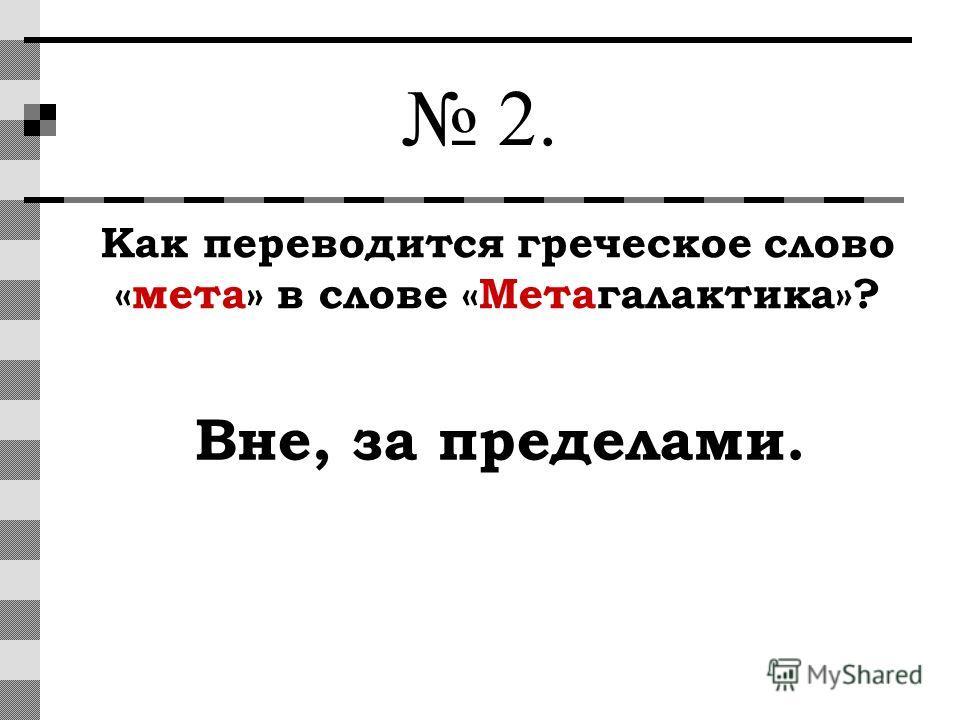 2. Как переводится греческое слово «мета» в слове «Метагалактика»? Вне, за пределами.