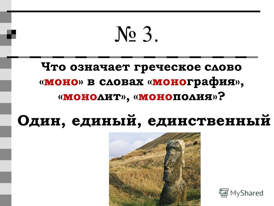 3. Что означает греческое слово «моно» в словах «монография», «монолит», «монополия»? Один, единый, единственный