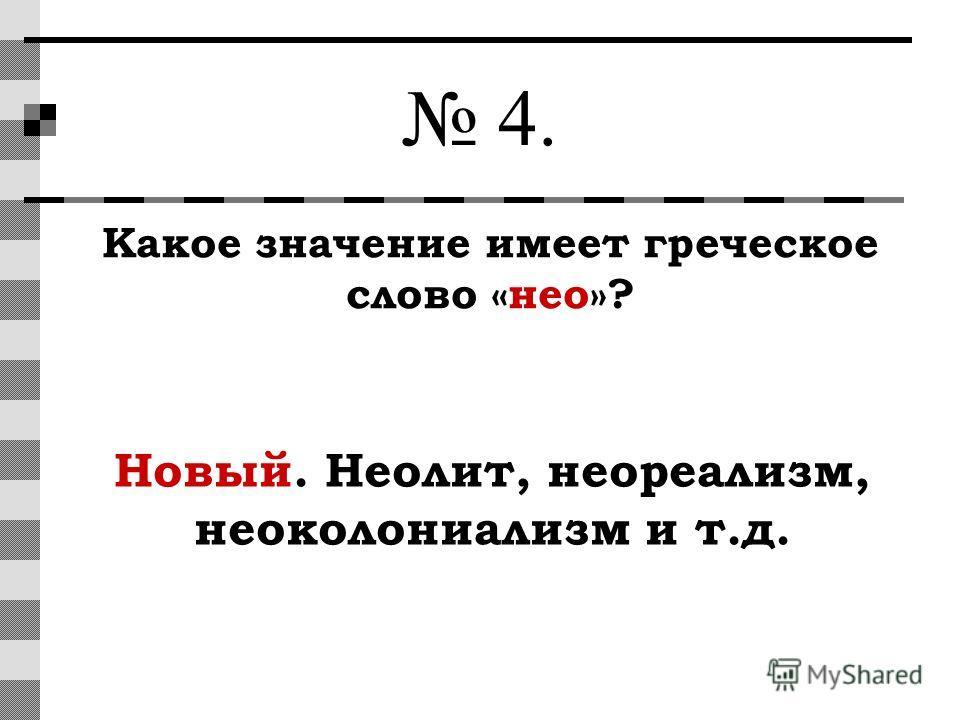 4. Какое значение имеет греческое слово «нео»? Новый. Неолит, неореализм, неоколониализм и т.д.