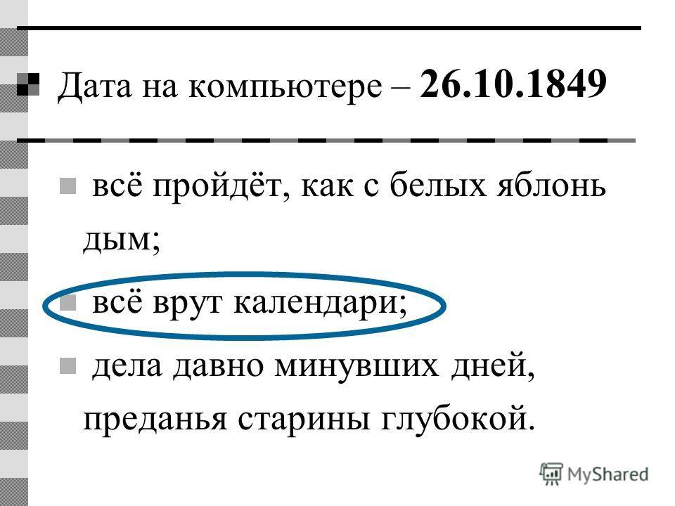 Дата на компьютере – 26.10.1849 всё пройдёт, как с белых яблонь дым; всё врут календари; дела давно минувших дней, преданья старины глубокой.