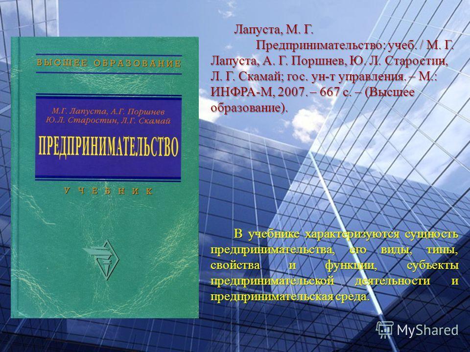 Лапуста, М. Г. Предпринимательство: учеб. / М. Г. Лапуста, А. Г. Поршнев, Ю. Л. Старостин, Л. Г. Скамай; гос. ун-т управления. – М.: ИНФРА-М, 2007. – 667 с. – (Высшее образование). В учебнике характеризуются сущность предпринимательства, его виды, ти