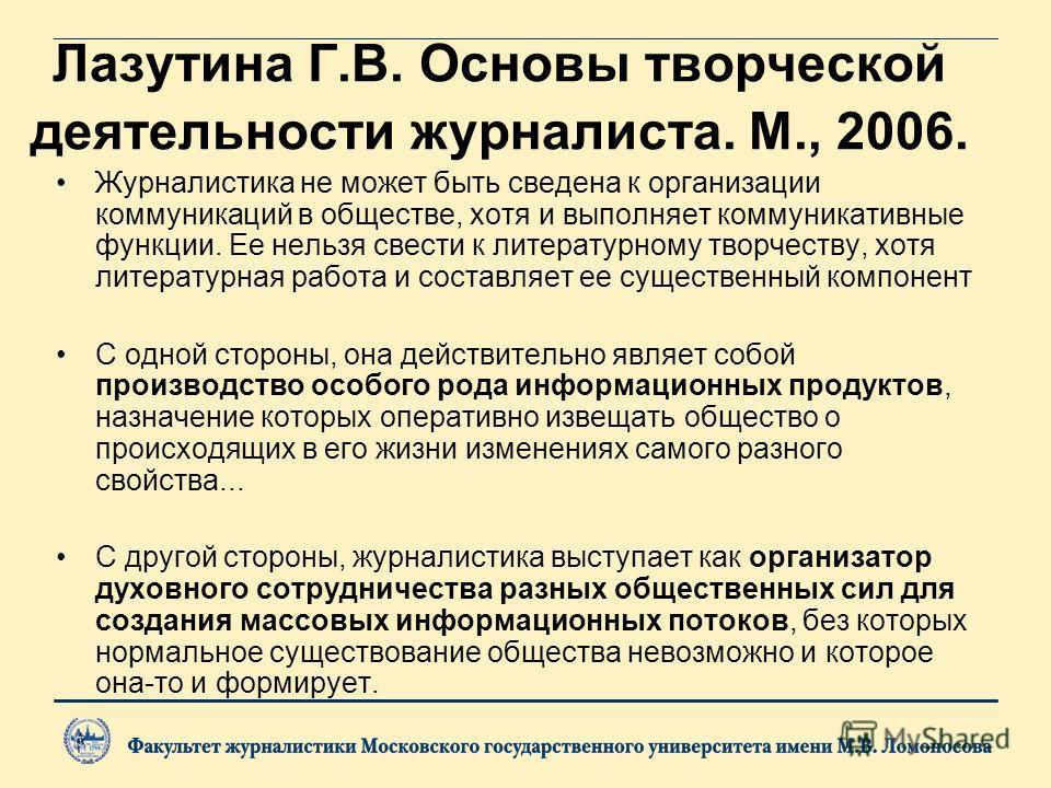 Лазутина Г.В. Основы творческой деятельности журналиста. М., 2006. Журналистика не может быть сведена к организации коммуникаций в обществе, хотя и выполняет коммуникативные функции. Ее нельзя свести к литературному творчеству, хотя литературная рабо