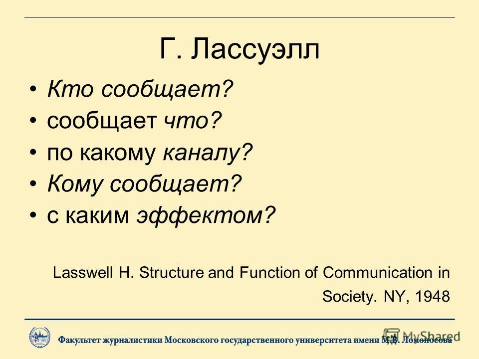 Г. Лассуэлл Кто сообщает? сообщает что? по какому каналу? Кому сообщает? с каким эффектом? Lasswell H. Structure and Function of Communication in Society. NY, 1948
