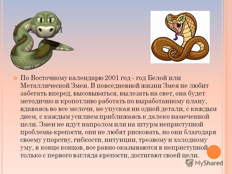 Г ОД З МЕИ По Восточному календарю 2001 год - год Белой или Металлической Змеи. В повседневной жизни Змея не любит забегать вперед, высовываться, вылезать на свет, она будет методично и кропотливо работать по выработанному плану, вдаваясь во все мело