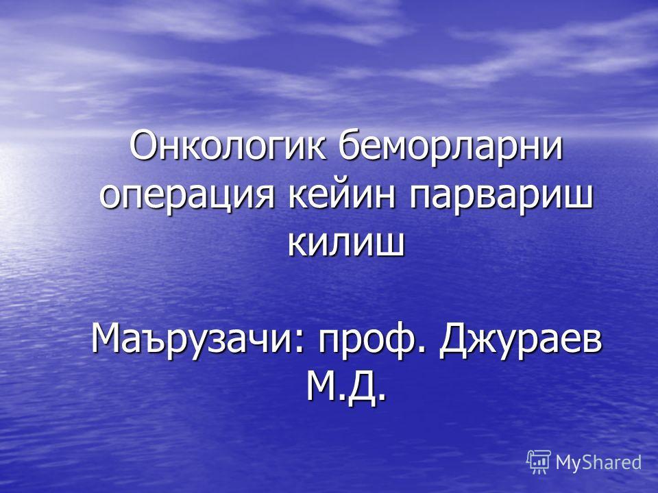Онкологик беморларни операция кейин парвариш килиш Маърузачи: проф. Джураев М.Д.