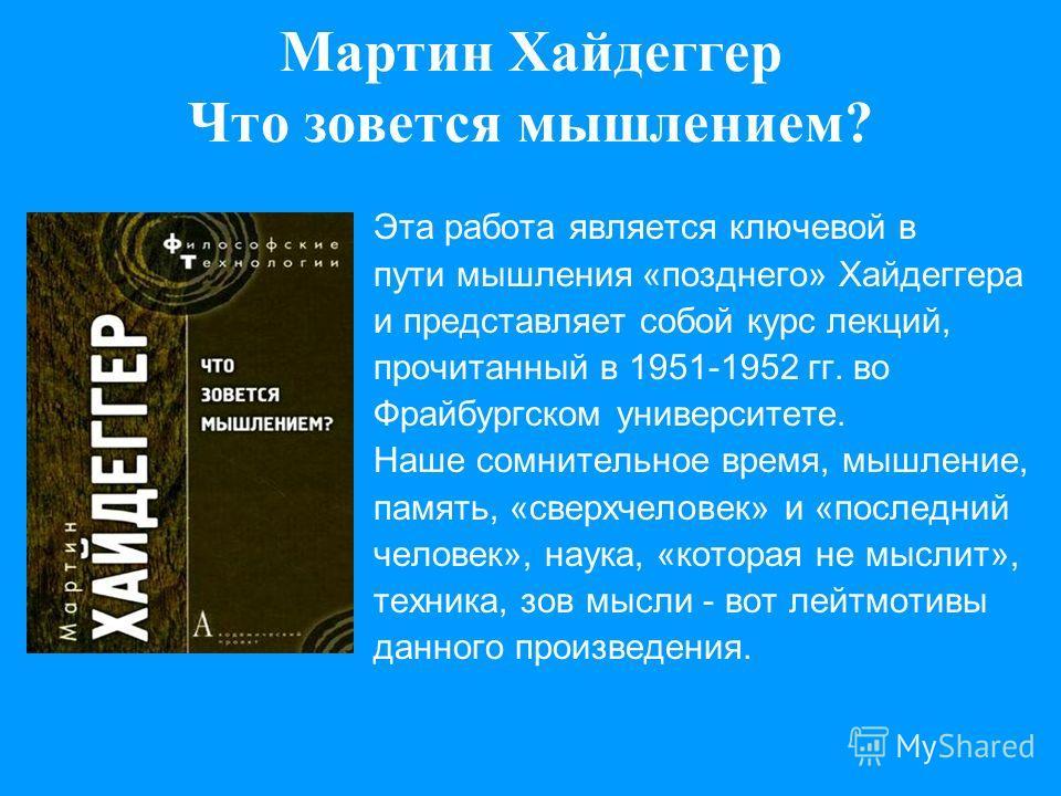 Мартин Хайдеггер Что зовется мышлением? Эта работа является ключевой в пути мышления «позднего» Хайдеггера и представляет собой курс лекций, прочитанный в 1951-1952 гг. во Фрайбургском университете. Наше сомнительное время, мышление, память, «сверхче