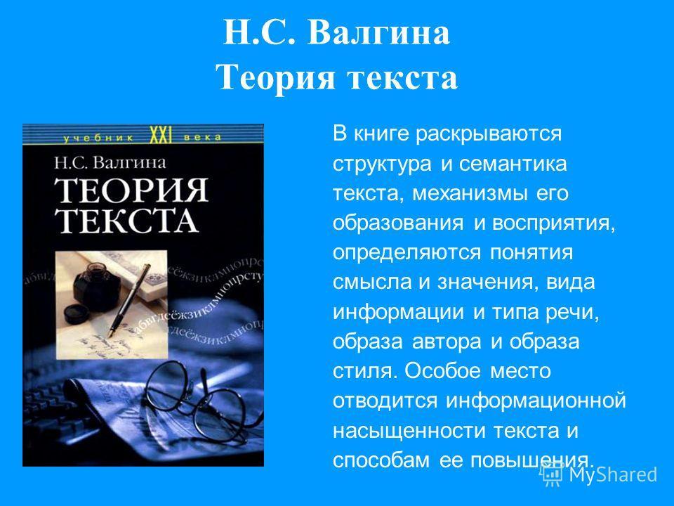 Н.С. Валгина Теория текста В книге раскрываются структура и семантика текста, механизмы его образования и восприятия, определяются понятия смысла и значения, вида информации и типа речи, образа автора и образа стиля. Особое место отводится информацио