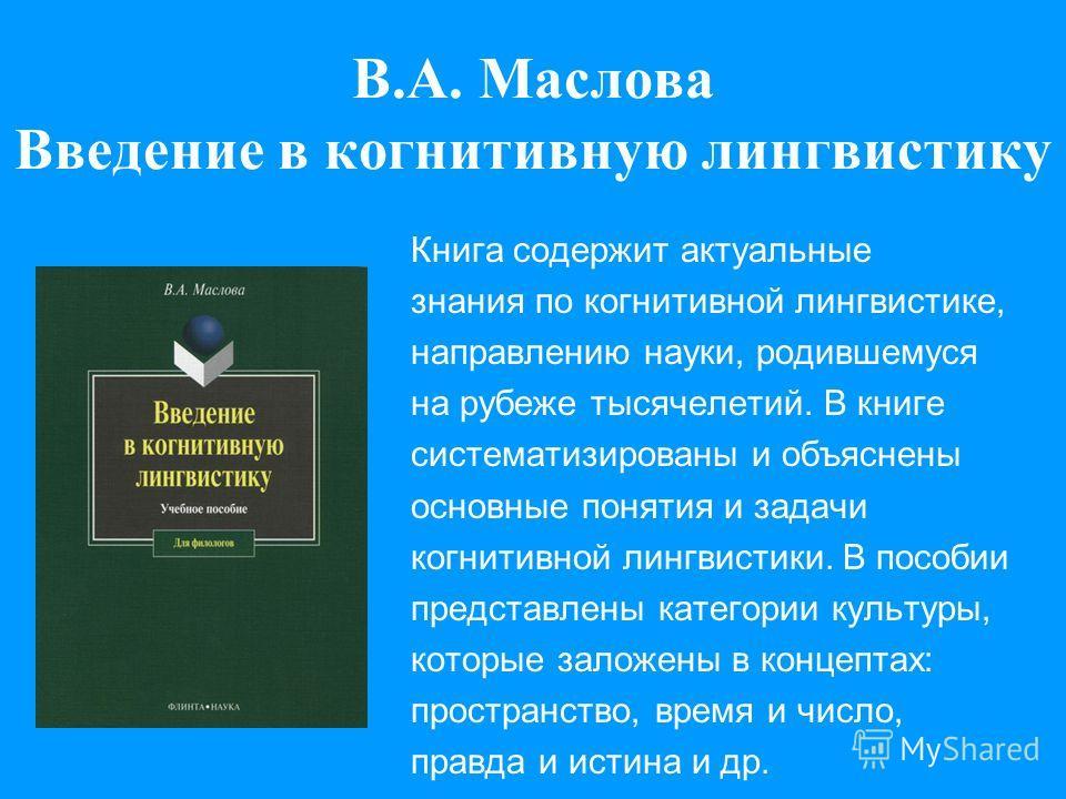 В.А. Маслова Введение в когнитивную лингвистику Книга содержит актуальные знания по когнитивной лингвистике, направлению науки, родившемуся на рубеже тысячелетий. В книге систематизированы и объяснены основные понятия и задачи когнитивной лингвистики