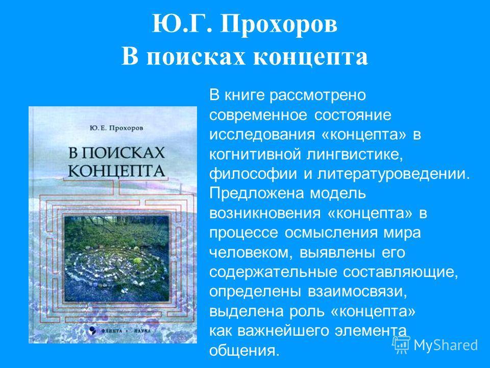 Ю.Г. Прохоров В поисках концепта В книге рассмотрено современное состояние исследования «концепта» в когнитивной лингвистике, философии и литературоведении. Предложена модель возникновения «концепта» в процессе осмысления мира человеком, выявлены его