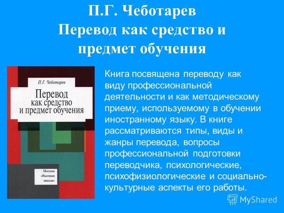 П.Г. Чеботарев Перевод как средство и предмет обучения Книга посвящена переводу как виду профессиональной деятельности и как методическому приему, используемому в обучении иностранному языку. В книге рассматриваются типы, виды и жанры перевода, вопро