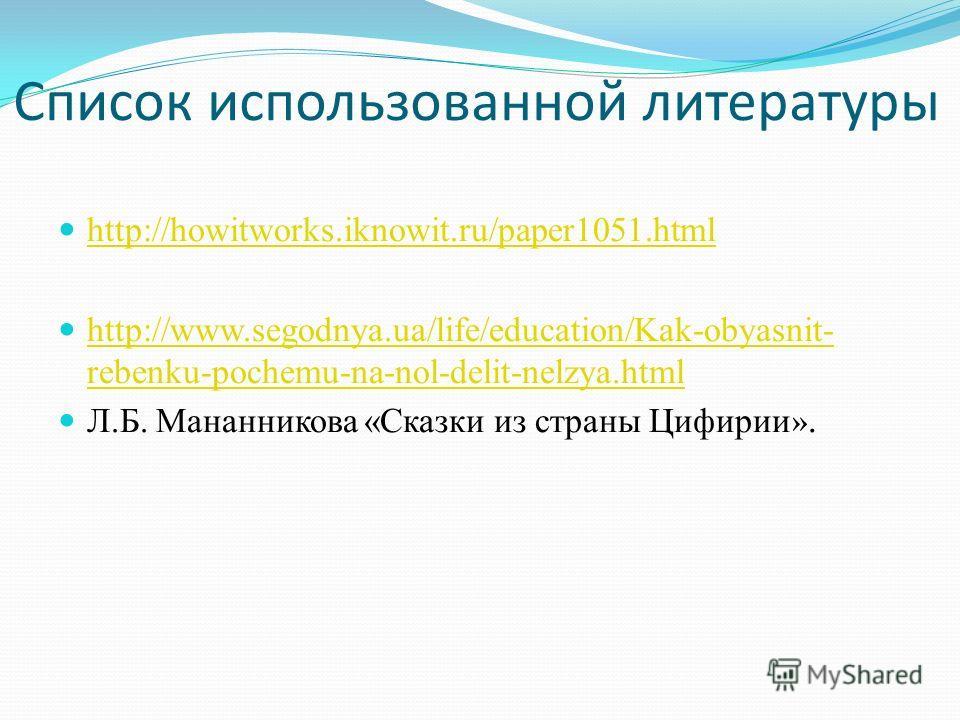 Список использованной литературы http://howitworks.iknowit.ru/paper1051.html http://www.segodnya.ua/life/education/Kak-obyasnit- rebenku-pochemu-na-nol-delit-nelzya.html http://www.segodnya.ua/life/education/Kak-obyasnit- rebenku-pochemu-na-nol-delit