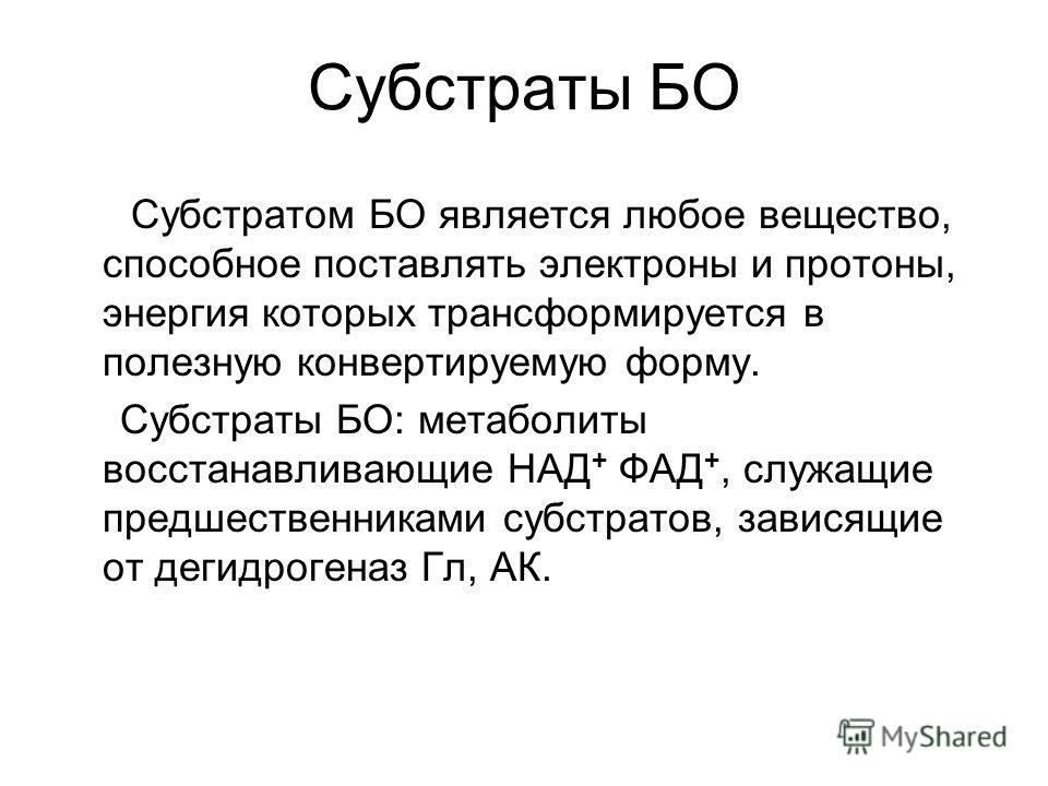 Субстраты БО Субстратом БО является любое вещество, способное поставлять электроны и протоны, энергия которых трансформируется в полезную конвертируемую форму. Субстраты БО: метаболиты восстанавливающие НАД + ФАД +, служащие предшественниками субстра