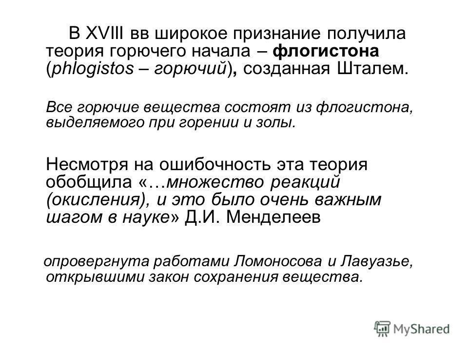 В XVIII вв широкое признание получила теория горючего начала – флогистона (phlogistos – горючий), созданная Шталем. Все горючие вещества состоят из флогистона, выделяемого при горении и золы. Несмотря на ошибочность эта теория обобщила «…множество ре