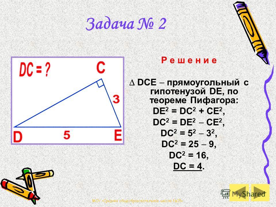 МОУ Задача 2 Р е ш е н и е DCE прямоугольный с гипотенузой DE, по теореме Пифагора: DE 2 = DС 2 + CE 2, DC 2 = DE 2 CE 2, DC 2 = 5 2 3 2, DC 2 = 25 9, DC 2 = 16, DC = 4.