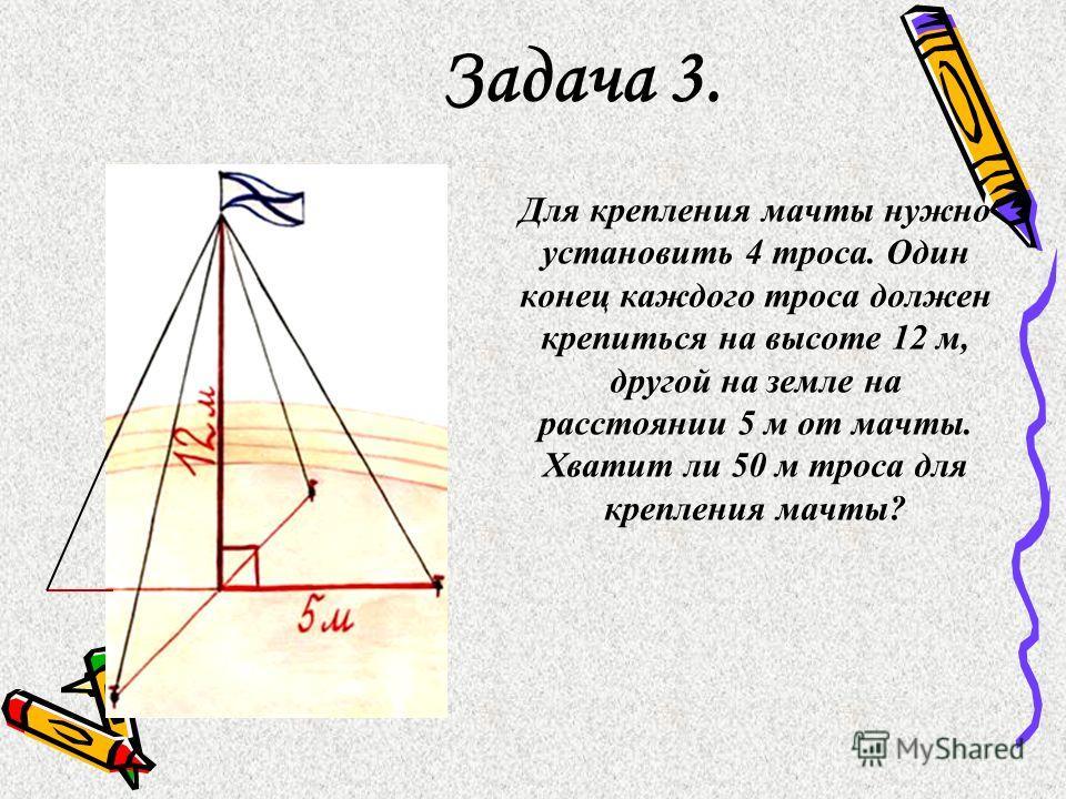 Задача 3. Для крепления мачты нужно установить 4 троса. Один конец каждого троса должен крепиться на высоте 12 м, другой на земле на расстоянии 5 м от мачты. Хватит ли 50 м троса для крепления мачты?