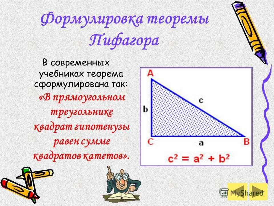 Формулировка теоремы Пифагора В современных учебниках теорема сформулирована так: «В прямоугольном треугольнике квадрат гипотенузы равен сумме квадратов катетов».