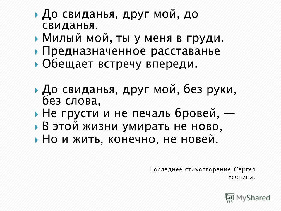 Последнее стихотворение Сергея Есенина. До свиданья, друг мой, до свиданья. Милый мой, ты у меня в груди. Предназначенное расставанье Обещает встречу впереди. До свиданья, друг мой, без руки, без слова, Не грусти и не печаль бровей, В этой жизни умир