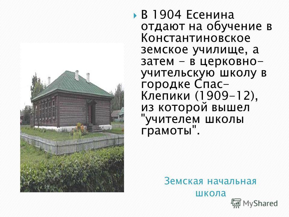 В 1904 Есенина отдают на обучение в Константиновское земское училище, а затем - в церковно- учительскую школу в городке Спас- Клепики (1909-12), из которой вышел учителем школы грамоты.