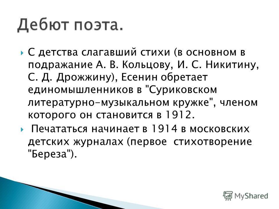 С детства слагавший стихи (в основном в подражание А. В. Кольцову, И. С. Никитину, С. Д. Дрожжину), Есенин обретает единомышленников в