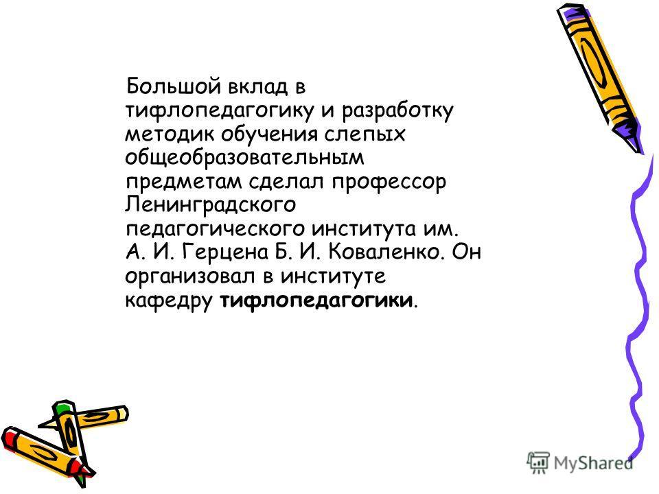 Большой вклад в тифлопедагогику и разработку методик обучения слепых общеобразовательным предметам сделал профессор Ленинградского педагогического института им. А. И. Герцена Б. И. Коваленко. Он организовал в институте кафедру тифлопедагогики.