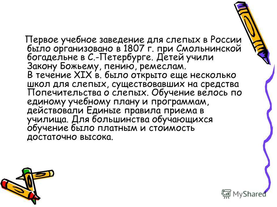 Первое учебное заведение для слепых в России было организовано в 1807 г. при Смольнинской богадельне в С.-Петербурге. Детей учили Закону Божьему, пению, ремеслам. В течение ХIХ в. было открыто еще несколько школ для слепых, существовавших на средства