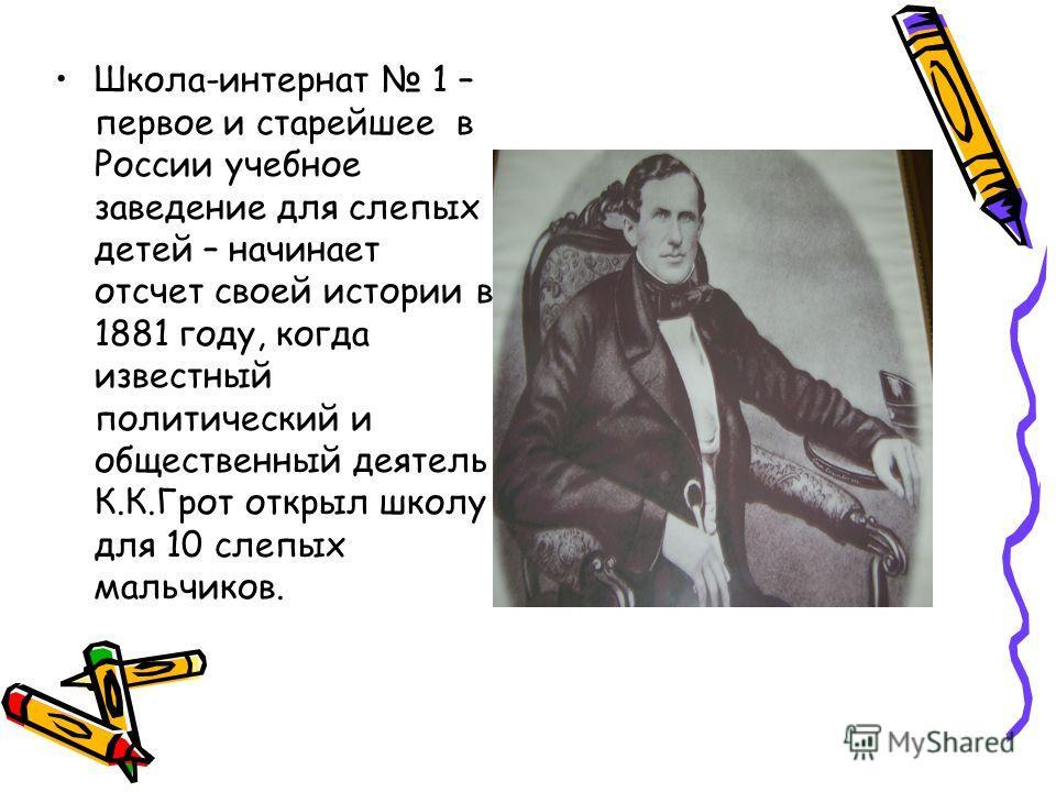 Школа-интернат 1 – первое и старейшее в России учебное заведение для слепых детей – начинает отсчет своей истории в 1881 году, когда известный политический и общественный деятель К.К.Грот открыл школу для 10 слепых мальчиков.