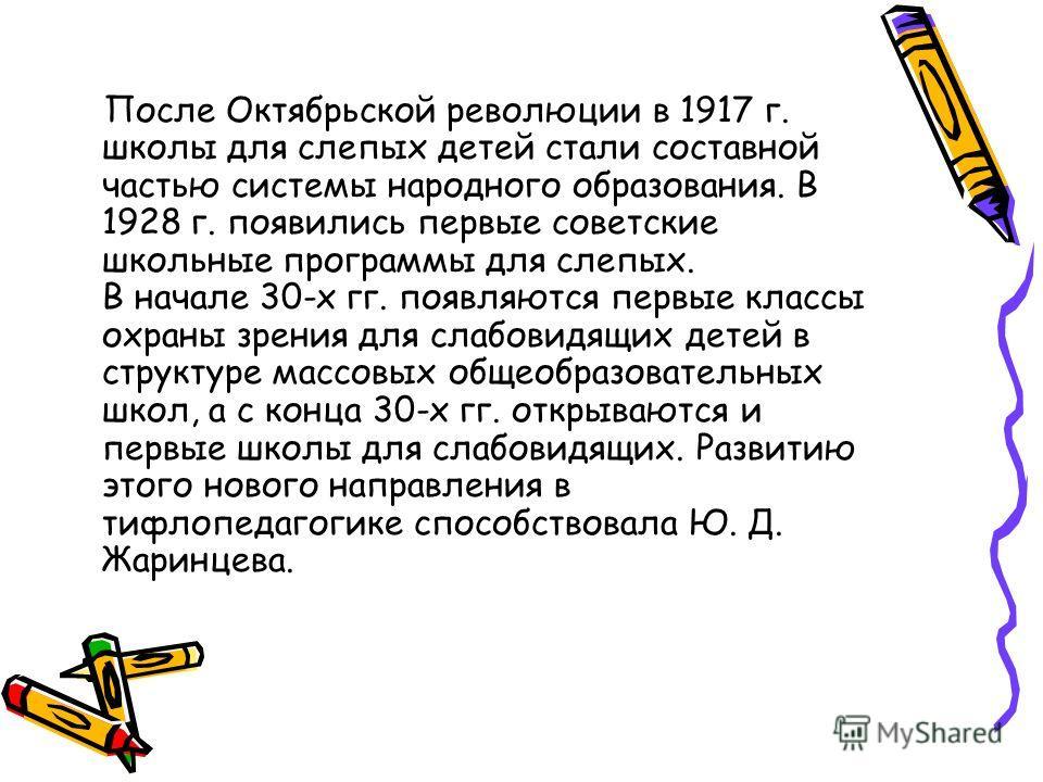 После Октябрьской революции в 1917 г. школы для слепых детей стали составной частью системы народного образования. В 1928 г. появились первые советские школьные программы для слепых. В начале 30-х гг. появляются первые классы охраны зрения для слабов