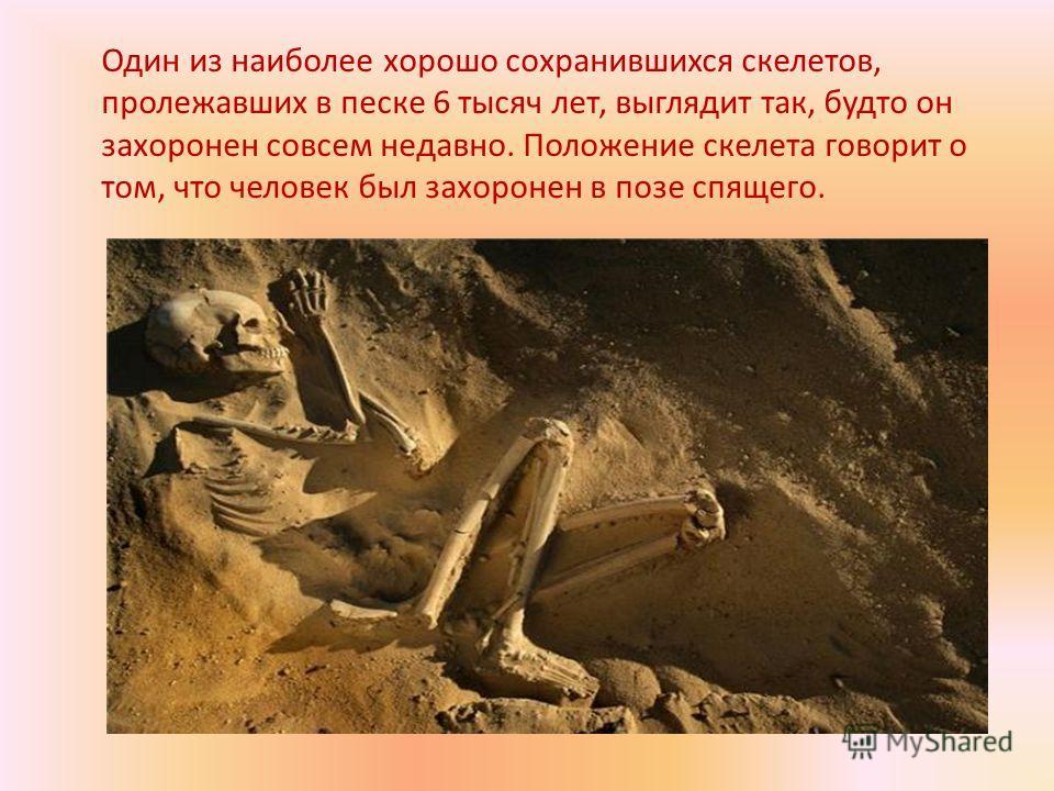 Один из наиболее хорошо сохранившихся скелетов, пролежавших в песке 6 тысяч лет, выглядит так, будто он захоронен совсем недавно. Положение скелета говорит о том, что человек был захоронен в позе спящего.