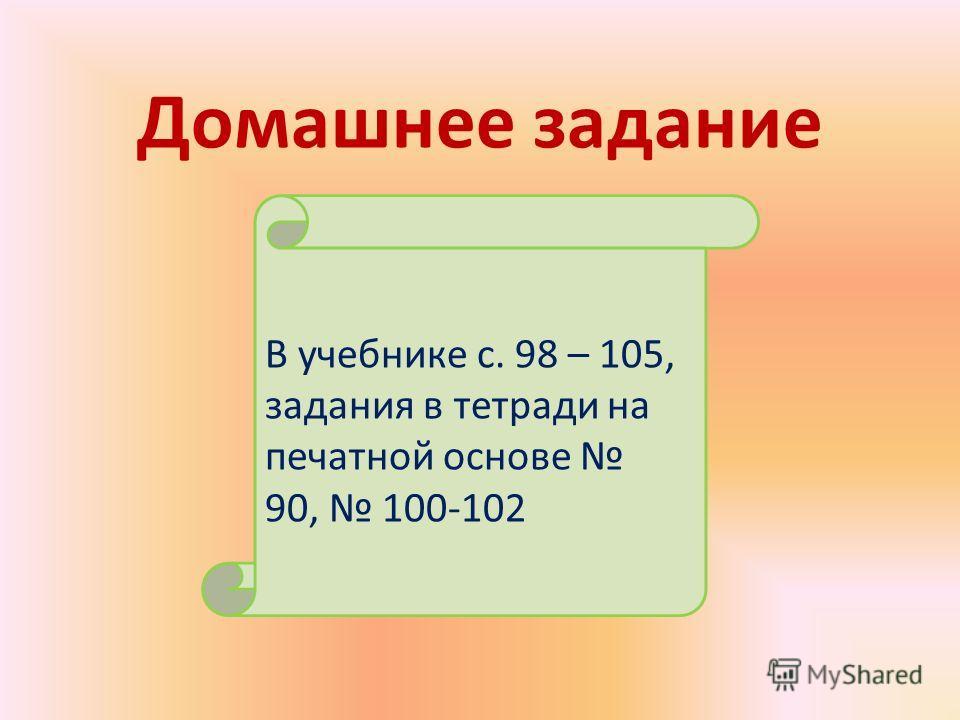 Домашнее задание В учебнике с. 98 – 105, задания в тетради на печатной основе 90, 100-102