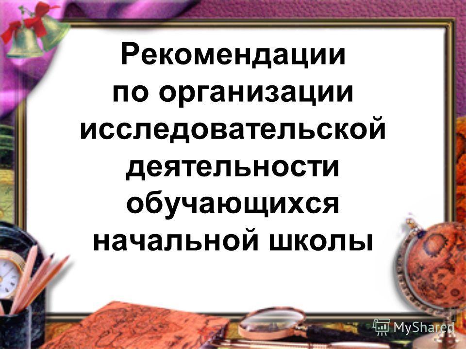 Рекомендации по организации исследовательской деятельности обучающихся начальной школы