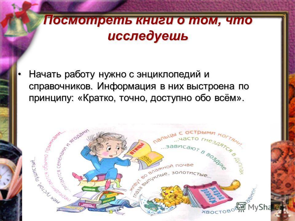Посмотреть книги о том, что исследуешь Начать работу нужно с энциклопедий и справочников. Информация в них выстроена по принципу: «Кратко, точно, доступно обо всём».Начать работу нужно с энциклопедий и справочников. Информация в них выстроена по прин