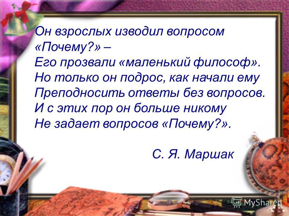 Он взрослых изводил вопросом «Почему?» – Его прозвали «маленький философ». Но только он подрос, как начали ему Преподносить ответы без вопросов. И с этих пор он больше никому Не задает вопросов «Почему?». С. Я. Маршак