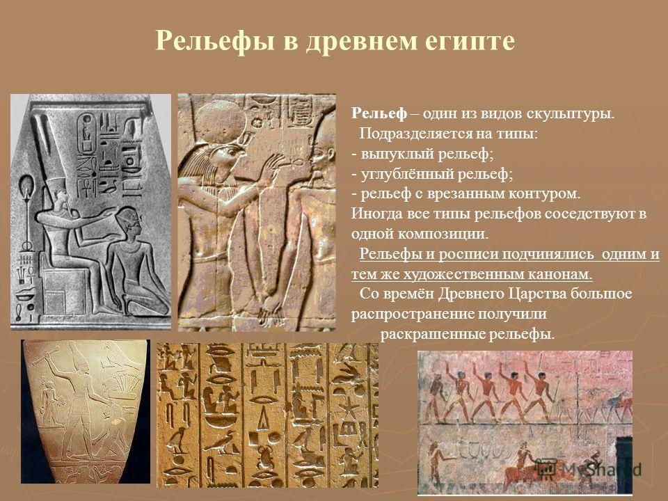 Рельефы в древнем египте Рельеф – один из видов скульптуры. Подразделяется на типы: - выпуклый рельеф; - углублённый рельеф; - рельеф с врезанным контуром. Иногда все типы рельефов соседствуют в одной композиции. Рельефы и росписи подчинялись одним и