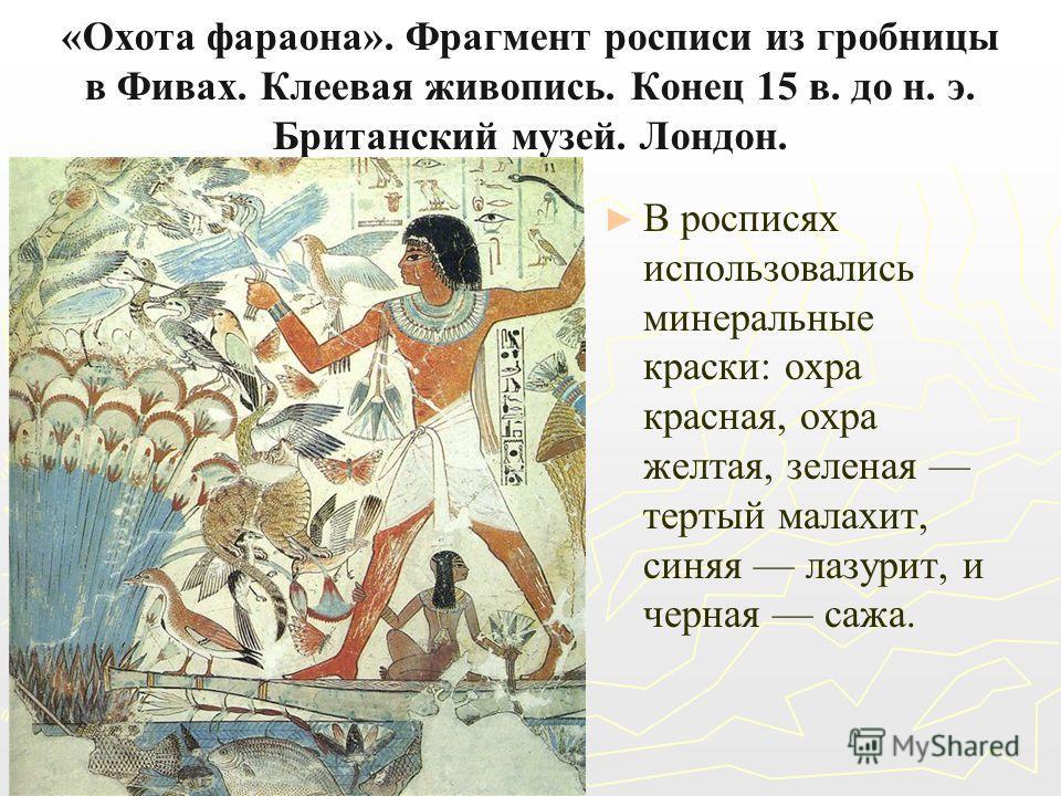 «Охота фараона». Фрагмент росписи из гробницы в Фивах. Клеевая живопись. Конец 15 в. до н. э. Британский музей. Лондон. В росписях использовались минеральные краски: охра красная, охра желтая, зеленая тертый малахит, синяя лазурит, и черная сажа.