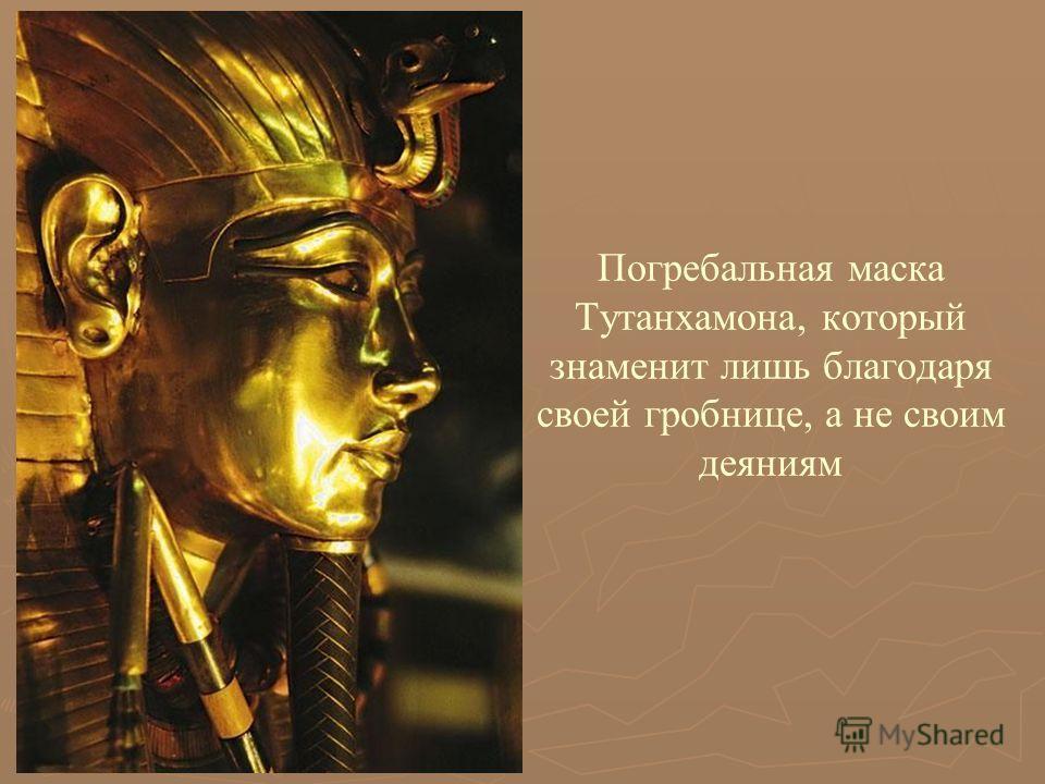 Погребальная маска Тутанхамона, который знаменит лишь благодаря своей гробнице, а не своим деяниям
