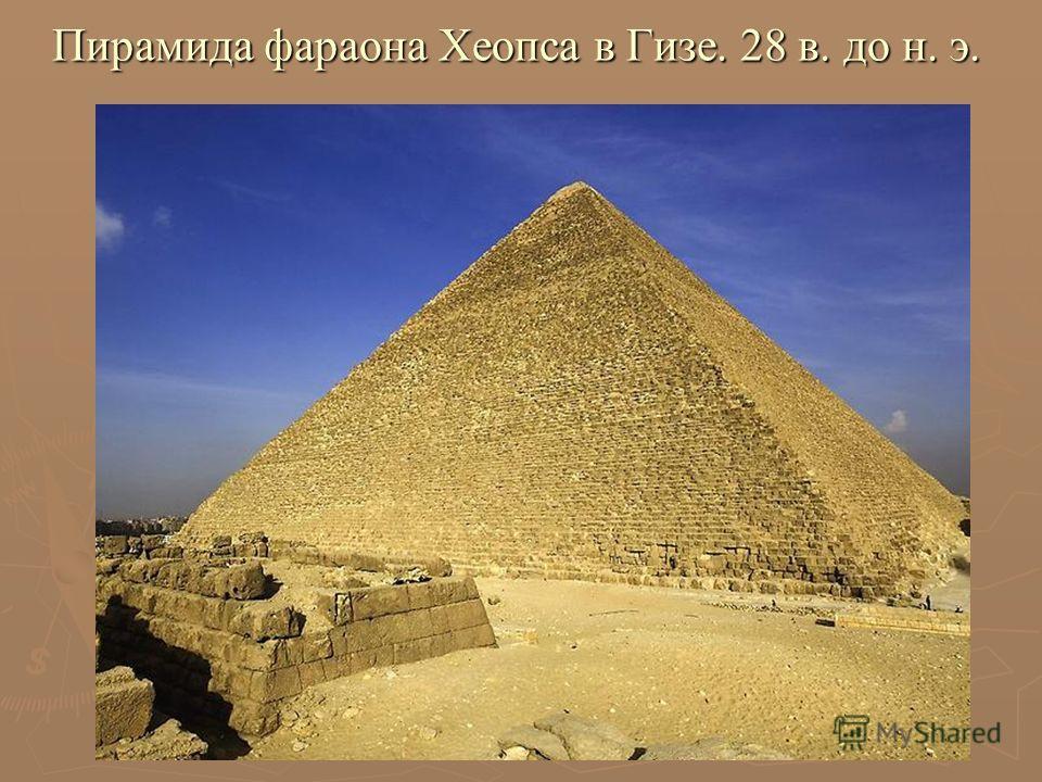 Пирамида фараона Хеопса в Гизе. 28 в. до н. э.