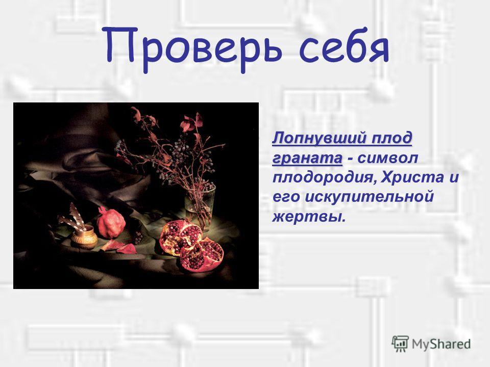 Проверь себя Лопнувший плод гранатаЛопнувший плод граната - символ плодородия, Христа и его искупительной жертвы.