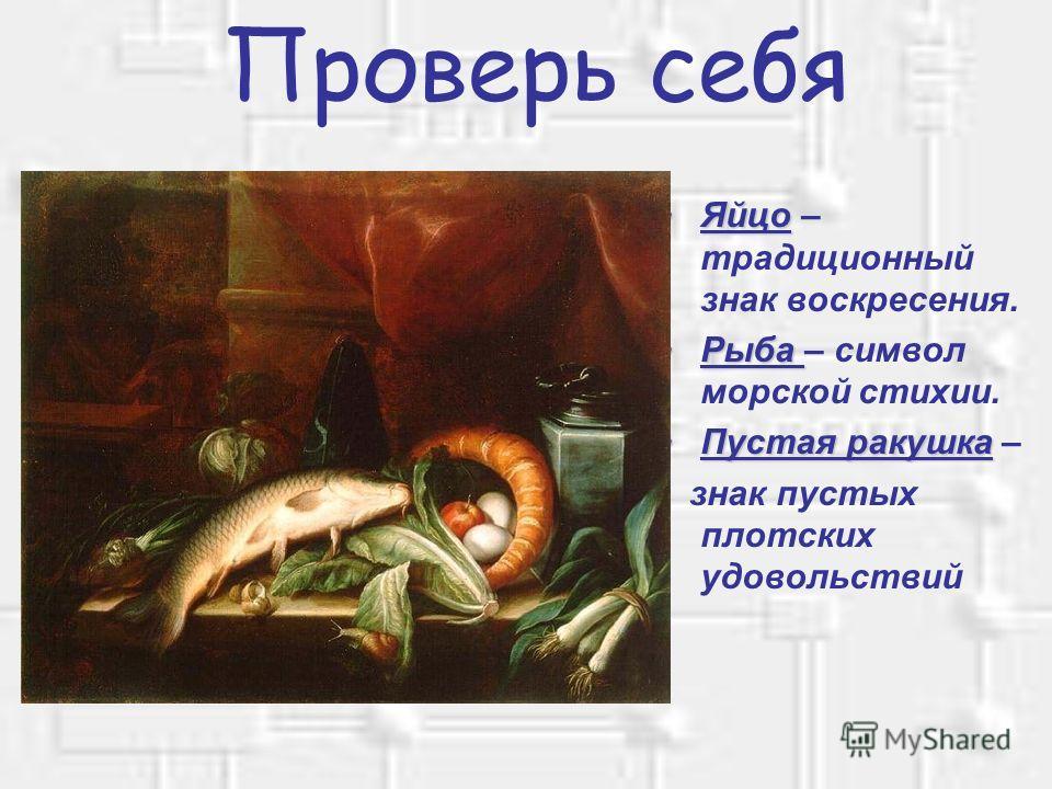 Проверь себя ЯйцоЯйцо – традиционный знак воскресения. РыбаРыба – символ морской стихии. Пустая ракушкаПустая ракушка – знак пустых плотских удовольствий
