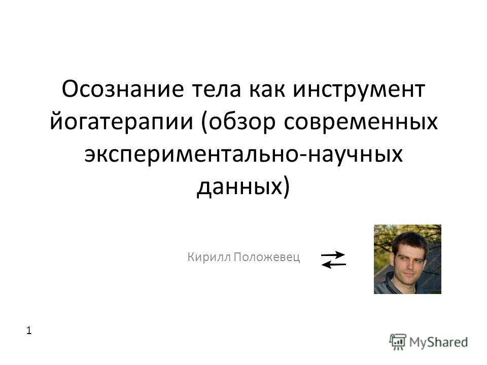 Осознание тела как инструмент йогатерапии (обзор современных экспериментально-научных данных) Кирилл Положевец 1