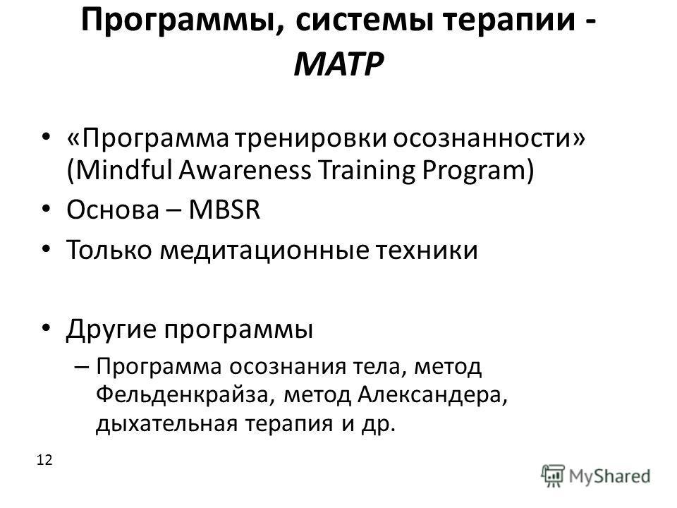 Программы, системы терапии - MATP «Программа тренировки осознанности» (Mindful Awareness Training Program) Основа – MBSR Только медитационные техники Другие программы – Программа осознания тела, метод Фельденкрайза, метод Александера, дыхательная тер