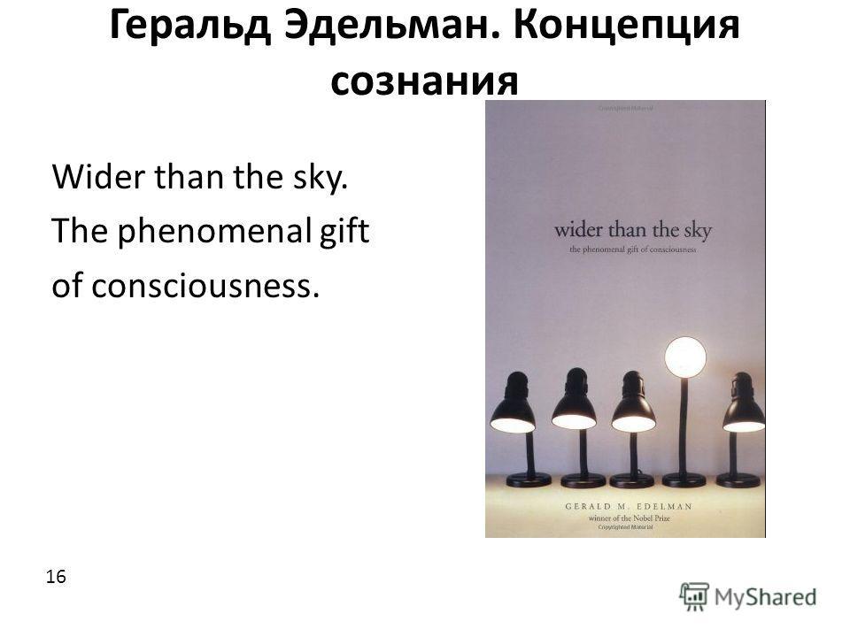Геральд Эдельман. Концепция сознания Wider than the sky. The phenomenal gift of consciousness. 16