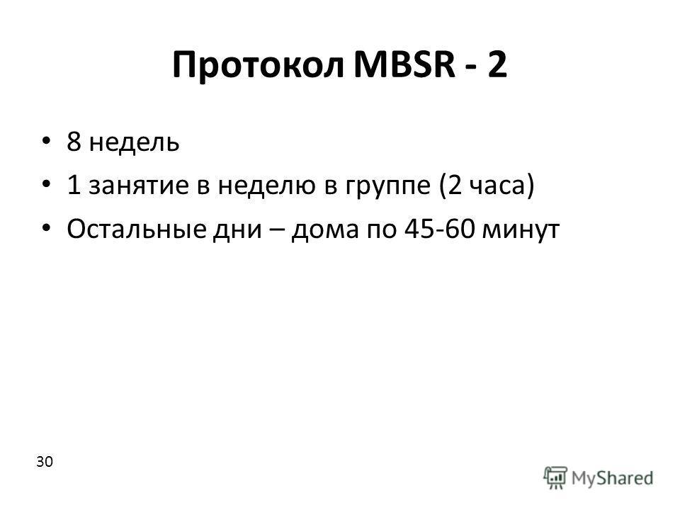 Протокол MBSR - 2 8 недель 1 занятие в неделю в группе (2 часа) Остальные дни – дома по 45-60 минут 30