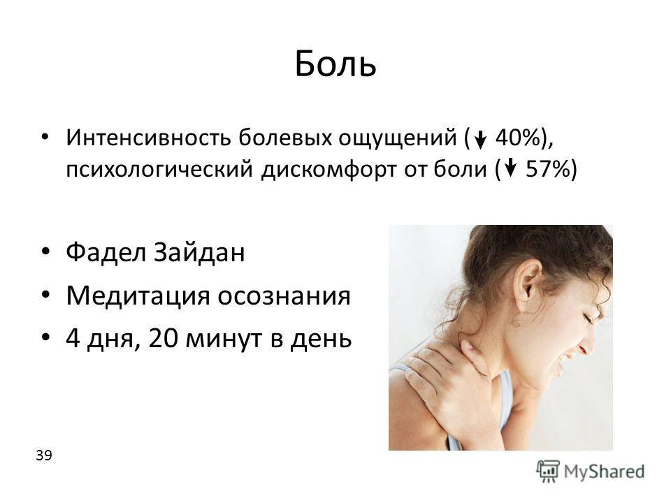 Боль Интенсивность болевых ощущений ( 40%), психологический дискомфорт от боли ( 57%) Фадел Зайдан Медитация осознания 4 дня, 20 минут в день 39
