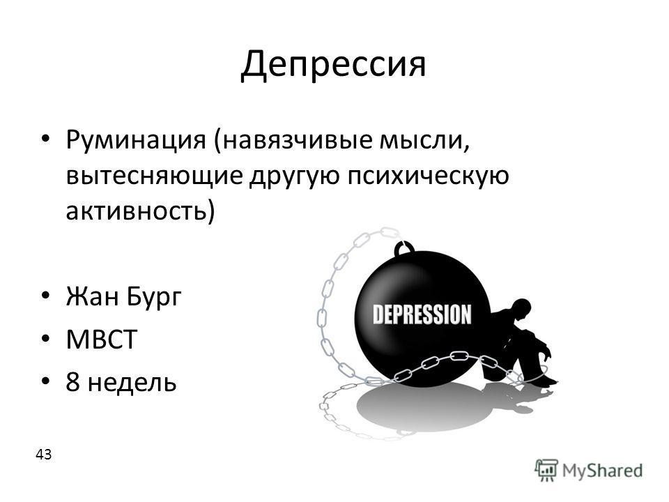 Депрессия Руминация (навязчивые мысли, вытесняющие другую психическую активность) Жан Бург MBCT 8 недель 43