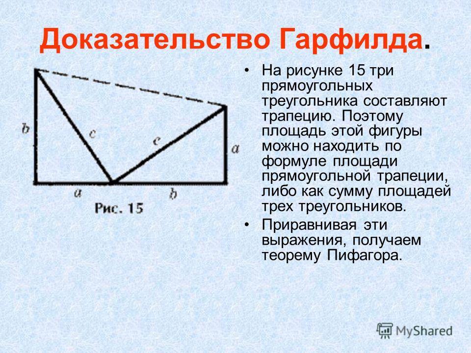 Доказательство Гарфилда. На рисунке 15 три прямоугольных треугольника составляют трапецию. Поэтому площадь этой фигуры можно находить по формуле площади прямоугольной трапеции, либо как сумму площадей трех треугольников. Приравнивая эти выражения, по