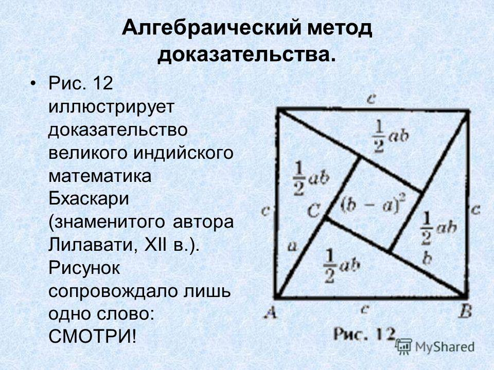 Алгебраический метод доказательства. Рис. 12 иллюстрирует доказательство великого индийского математика Бхаскари (знаменитого автора Лилавати, XII в.). Рисунок сопровождало лишь одно слово: СМОТРИ!