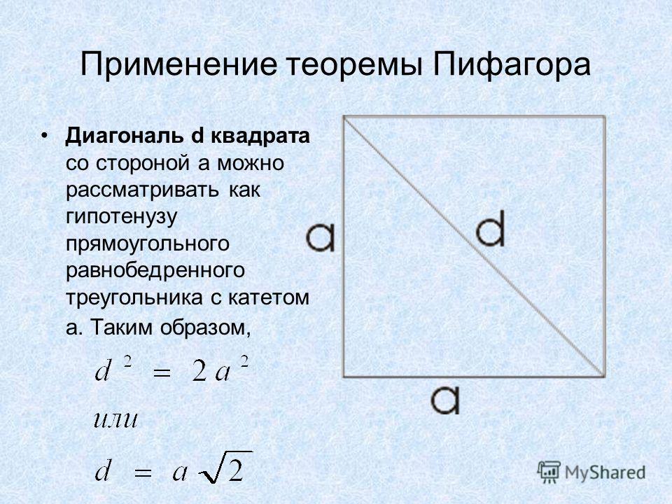 Применение теоремы Пифагора Диагональ d квадрата со стороной а можно рассматривать как гипотенузу прямоугольного равнобедренного треугольника с катетом а. Таким образом,