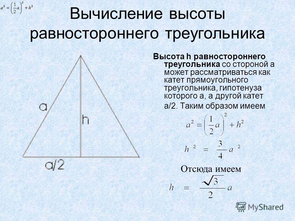 Вычисление высоты равностороннего треугольника Высота h равностороннего треугольника со стороной а может рассматриваться как катет прямоугольного треугольника, гипотенуза которого а, а другой катет a/2. Таким образом имеем Отсюда имеем