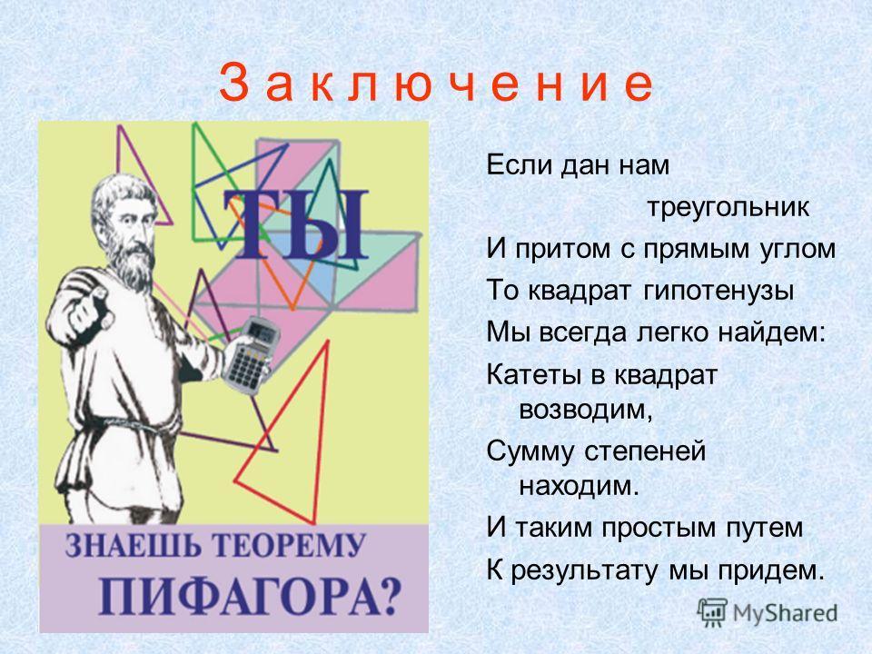 З а к л ю ч е н и е Если дан нам треугольник И притом с прямым углом То квадрат гипотенузы Мы всегда легко найдем: Катеты в квадрат возводим, Сумму степеней находим. И таким простым путем К результату мы придем.