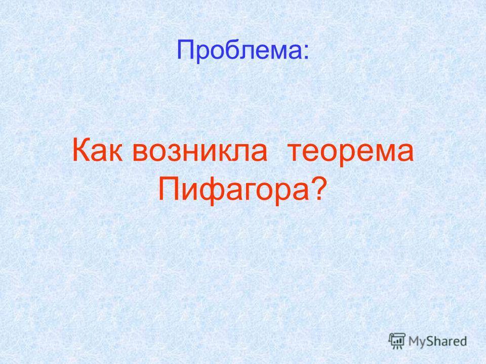 Проблема: Как возникла теорема Пифагора?